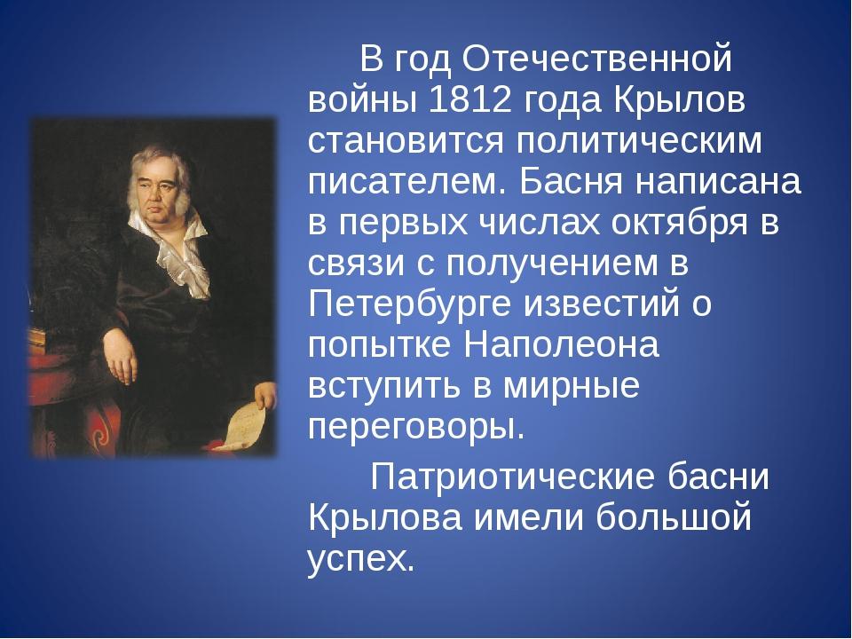 В год Отечественной войны 1812 года Крылов становится политическим писателем...