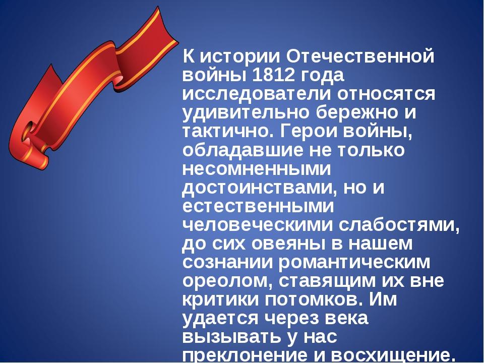 К истории Отечественной войны 1812 года исследователи относятся удивительно...