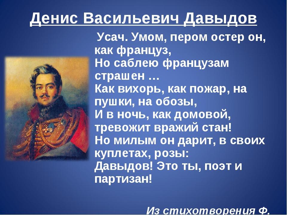 Денис Васильевич Давыдов Усач. Умом, пером остер он, как француз, Но саблею ф...