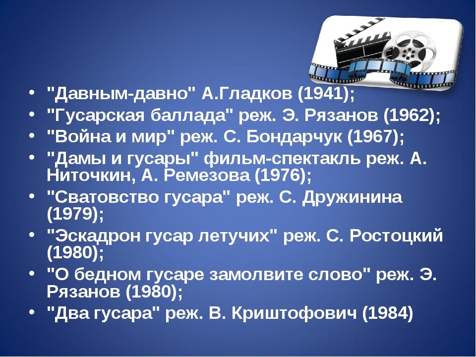 """""""Давным-давно"""" А.Гладков (1941); """"Гусарская баллада"""" реж. Э. Рязанов (1962);..."""