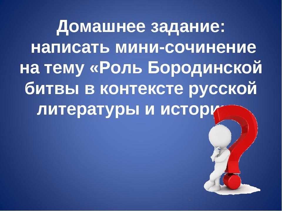 Домашнее задание: написать мини-сочинение на тему «Роль Бородинской битвы в к...