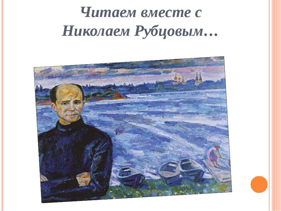 Читаем вместе с Николаем Рубцовым…