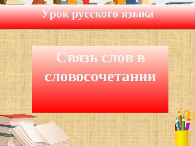 Урок русского языка Связь слов в словосочетании