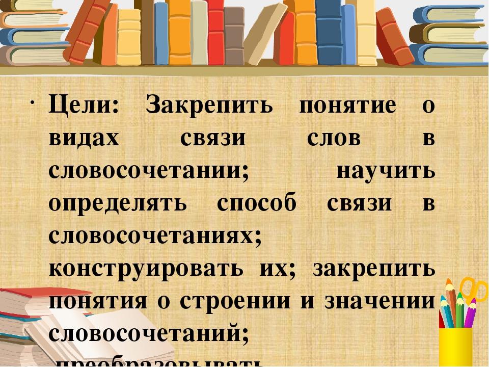 Цели: Закрепить понятие о видах связи слов в словосочетании; научить определ...