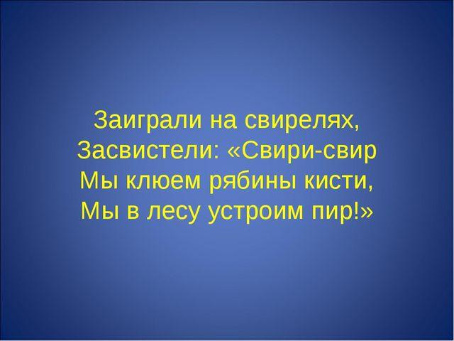 Заиграли на свирелях, Засвистели: «Свири-свир Мы клюем рябины кисти, Мы в ле...