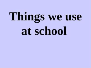 Things we use at school