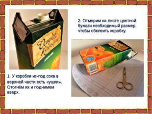 1. У коробки из-под сока в верхней части есть «ушки». Отогнём их и поднимем в