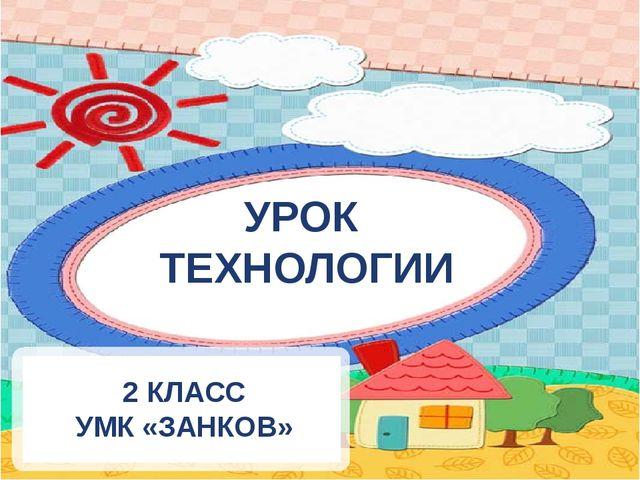 УРОК ТЕХНОЛОГИИ 2 КЛАСС УМК «ЗАНКОВ»