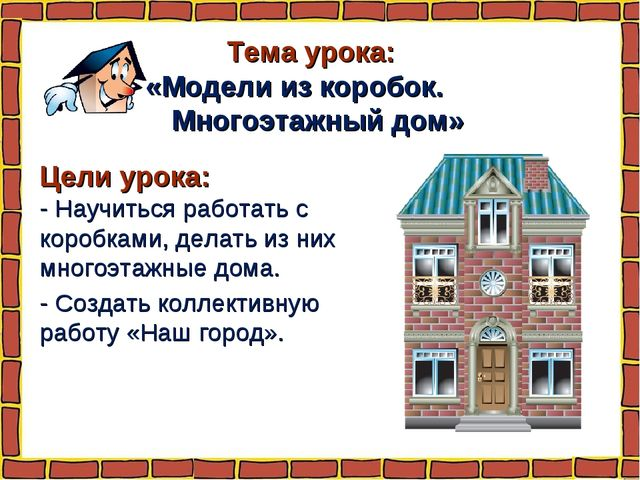Тема урока: «Модели из коробок. Многоэтажный дом» Цели урока: - Научиться раб...