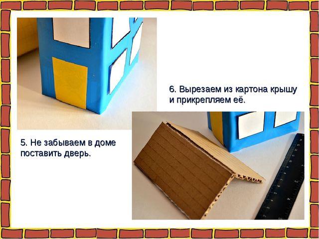 5. Не забываем в доме поставить дверь. 6. Вырезаем из картона крышу и прикреп...