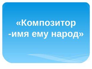 «Композитор -имя ему народ»