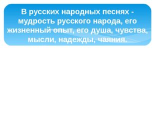В русских народных песнях - мудрость русского народа, его жизненный опыт, его