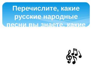 Перечислите, какие русские народные песни вы знаете, какие народные песни исп