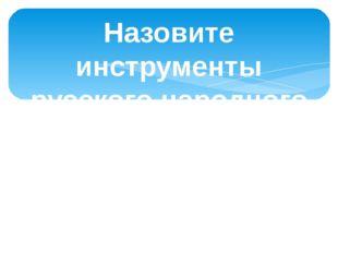 Назовите инструменты русского народного оркестра.