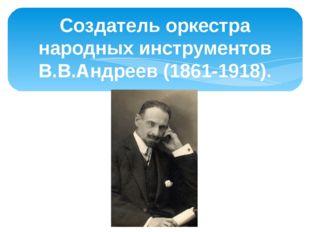 Создатель оркестра народных инструментов В.В.Андреев (1861-1918).