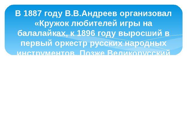 В 1887 году В.В.Андреев организовал «Кружок любителей игры на балалайках, к 1...