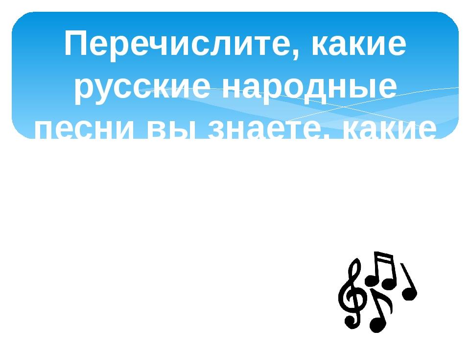 Перечислите, какие русские народные песни вы знаете, какие народные песни исп...