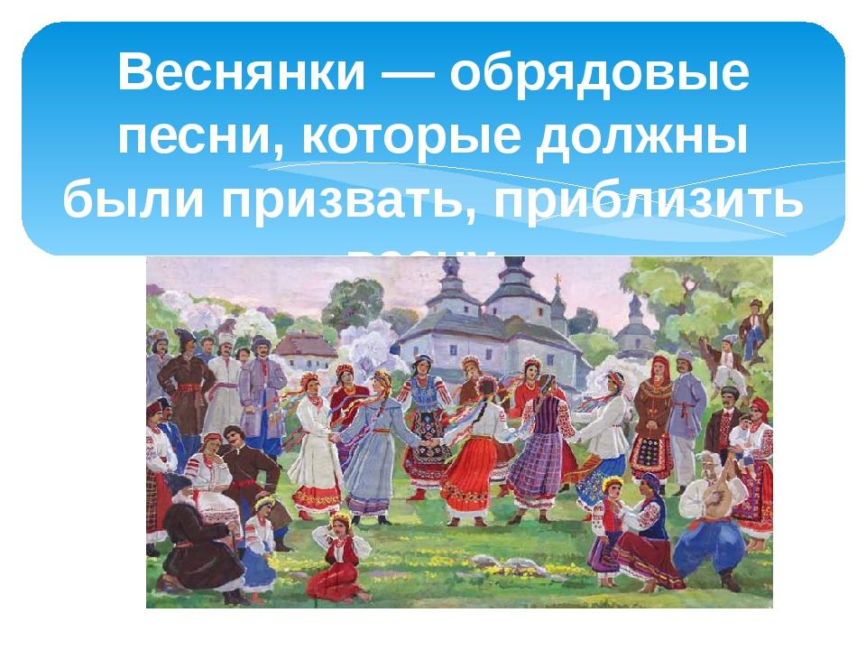 Веснянки — обрядовые песни, которые должны были призвать, приблизить весну.