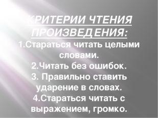 КРИТЕРИИ ЧТЕНИЯ ПРОИЗВЕДЕНИЯ: 1.Стараться читать целыми словами. 2.Читать без