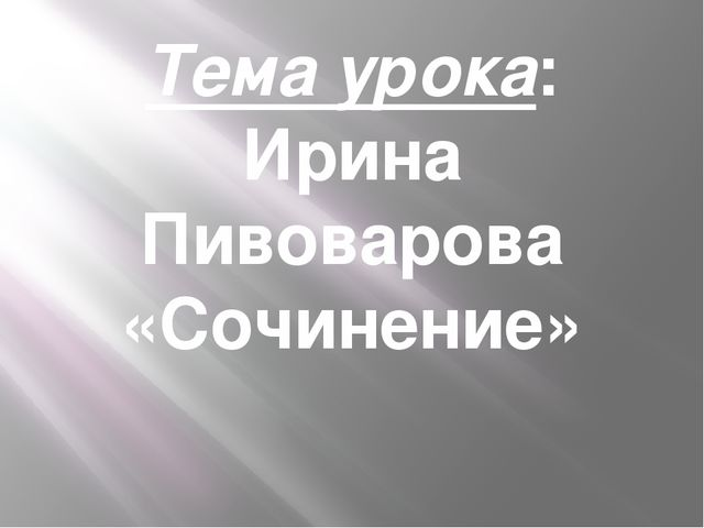 Тема урока: Ирина Пивоварова «Сочинение»