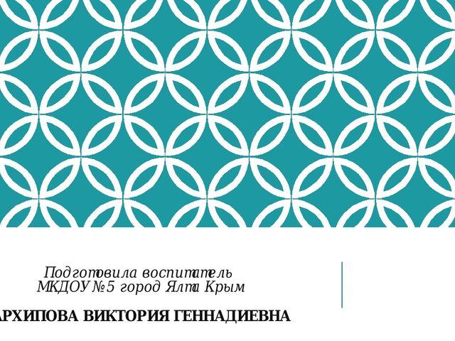 Подготовила воспитатель МКДОУ №5 город Ялта Крым АРХИПОВА ВИКТОРИЯ ГЕННАДИЕВНА
