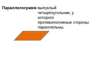 Параллелограмм – выпуклый четырёхугольник, у которого противоположные стороны