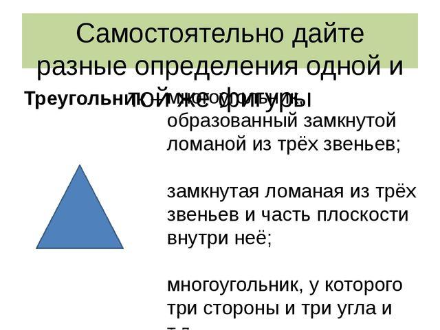Самостоятельно дайте разные определения одной и той же фигуры Треугольник – м...