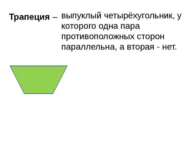 Трапеция – выпуклый четырёхугольник, у которого одна пара противоположных сто...