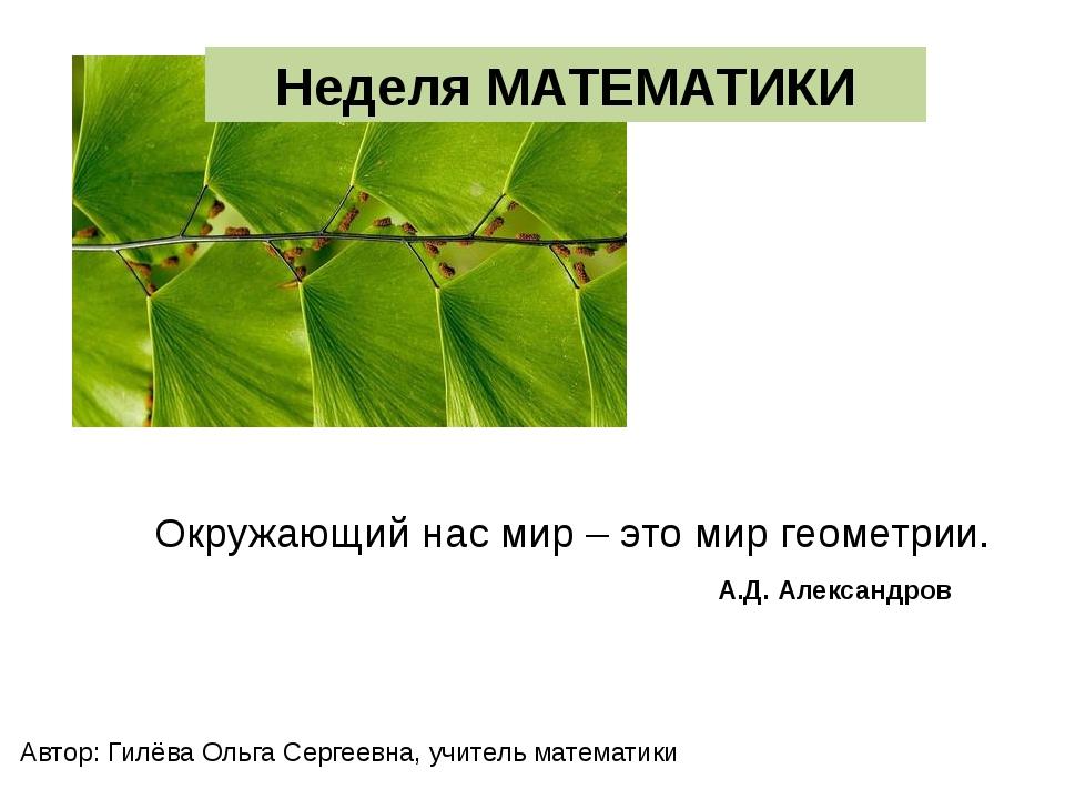 Окружающий нас мир – это мир геометрии. А.Д. Александров Неделя МАТЕМАТИКИ Ав...