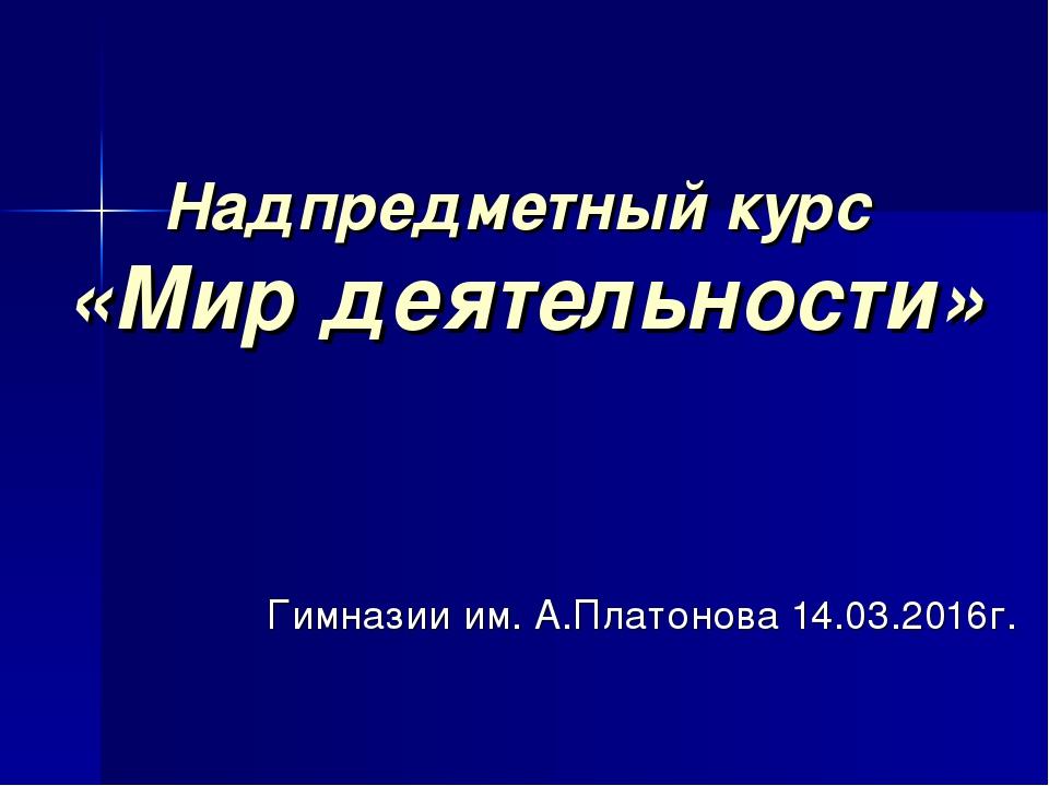Надпредметный курс «Мир деятельности» Гимназии им. А.Платонова 14.03.2016г.