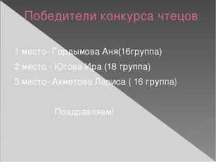 Победители конкурса чтецов 1 место- Гордымова Аня(16группа) 2 место - Югова И