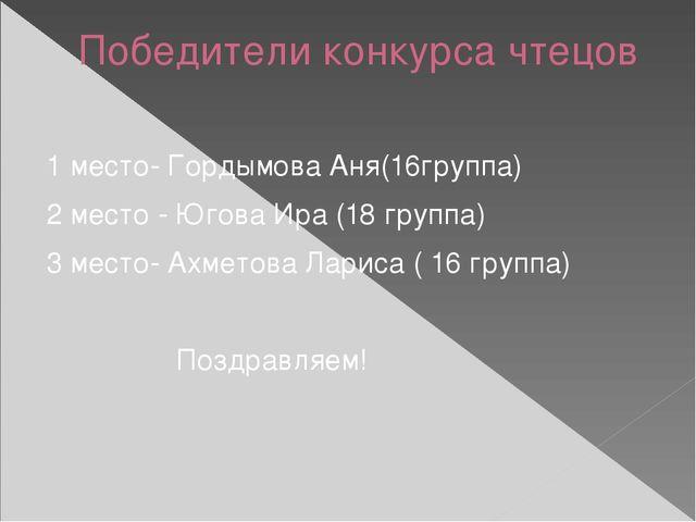 Победители конкурса чтецов 1 место- Гордымова Аня(16группа) 2 место - Югова И...