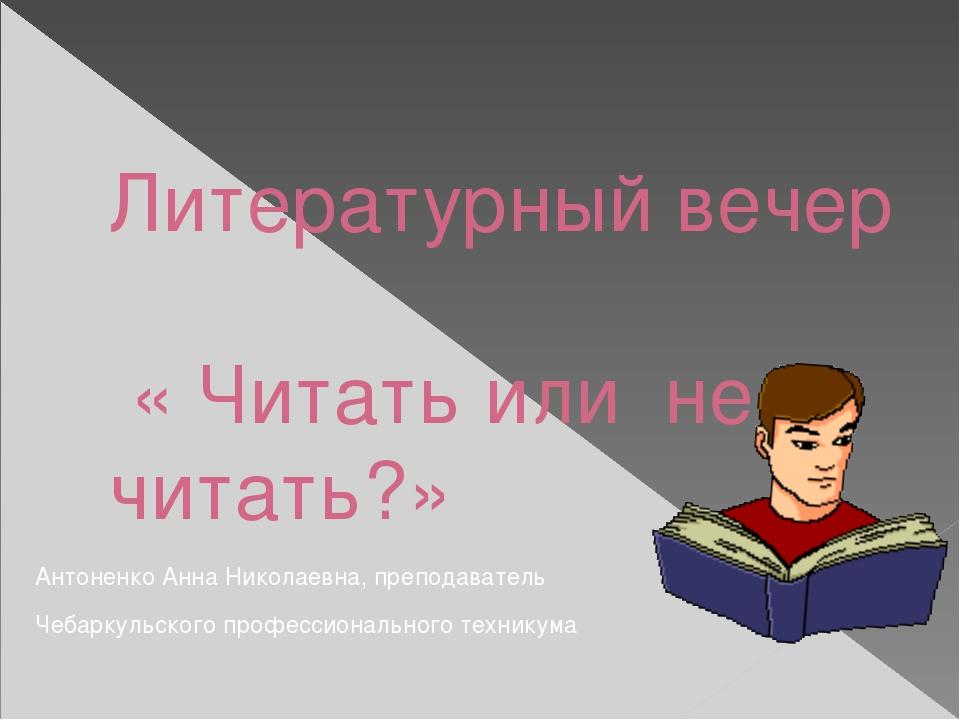 Литературный вечер « Читать или не читать?» Антоненко Анна Николаевна, препо...