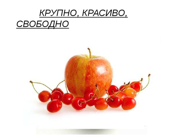 КРУПНО, КРАСИВО, СВОБОДНО