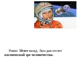 Ровно 50лет назад, был дан отсчет космической эре человечества. Первый земля