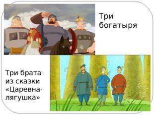 Три богатыря Три брата из сказки «Царевна-лягушка»