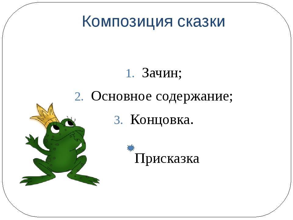 Композиция сказки Зачин; Основное содержание; Концовка. Присказка