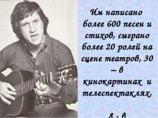 Им написано более 600 песен и стихов, сыграно более 20 ролей на сцене театров