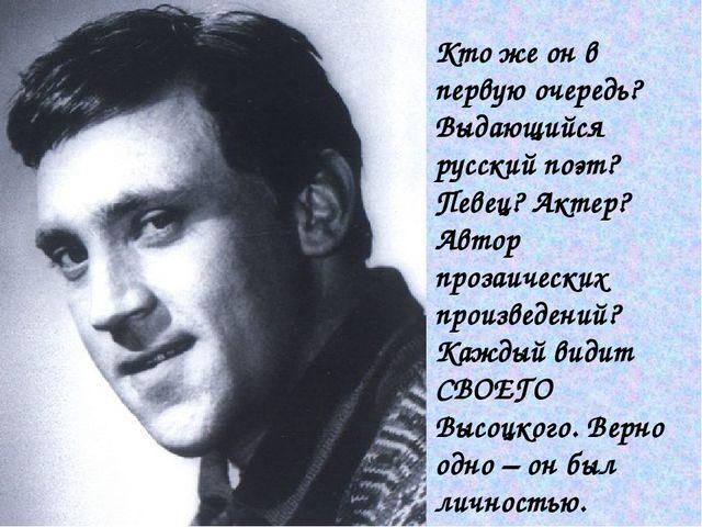 Кто же он в первую очередь? Выдающийся русский поэт? Певец? Актер? Автор проз...