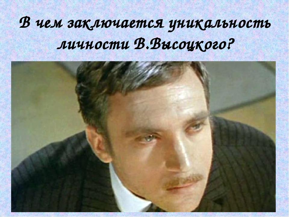 В чем заключается уникальность личности В.Высоцкого?