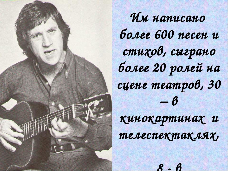 Им написано более 600 песен и стихов, сыграно более 20 ролей на сцене театров...