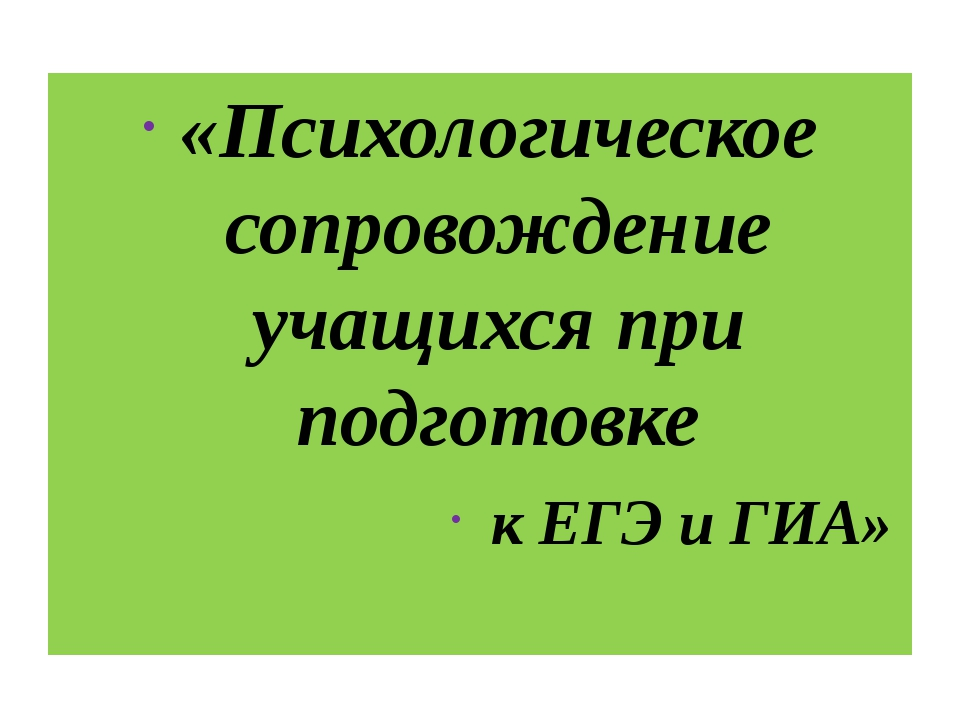 «Психологическое сопровождение учащихся при подготовке к ЕГЭ и ГИА»