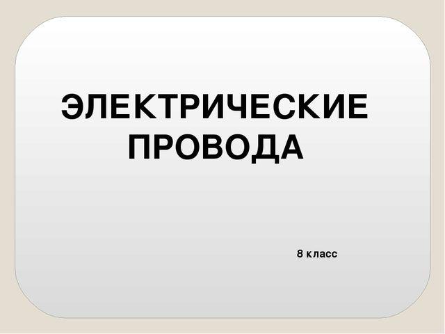 ЭЛЕКТРИЧЕСКИЕ ПРОВОДА 8 класс