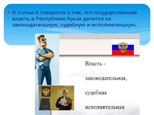 В статье 6 говорится о том, что государственная власть в Республике Крым дели...