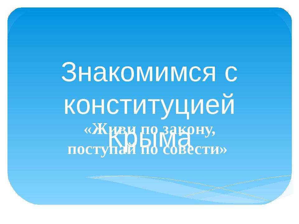 Знакомимся с конституцией Крыма «Живи по закону, поступай по совести»