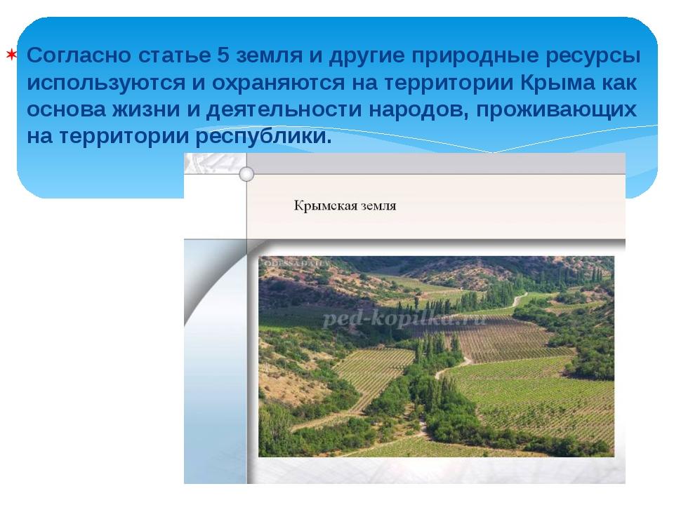 Согласно статье 5 земля и другие природные ресурсы используются и охраняются...