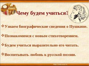 Чему будем учиться? Узнаем биографические сведения о Пушкине. Познакомимся с