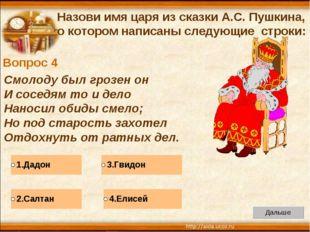 Вопрос 4 Назови имя царя из сказки А.С. Пушкина, о котором написаны следующие