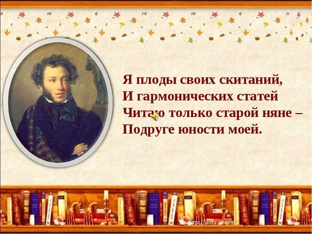 Я плоды своих скитаний, И гармонических статей Читаю только старой няне – Под...