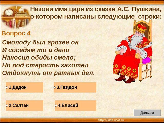 Вопрос 4 Назови имя царя из сказки А.С. Пушкина, о котором написаны следующие...